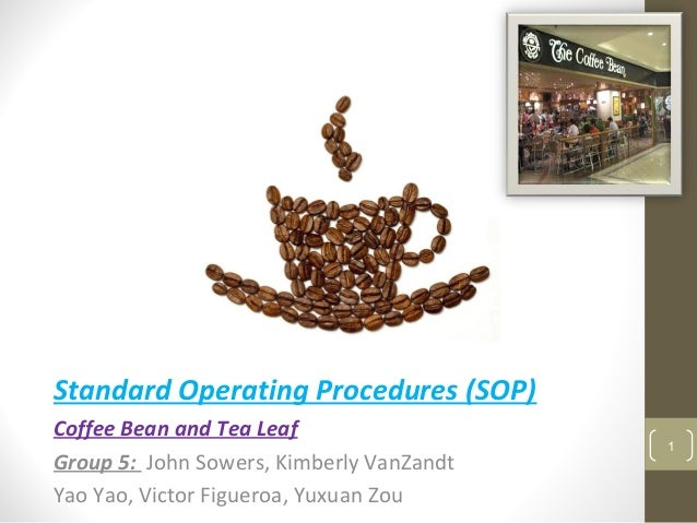 Standard Operating Procedures (SOP) Coffee Bean and Tea Leaf Group 5: John Sowers, Kimberly VanZandt Yao Yao, Victor Figue...