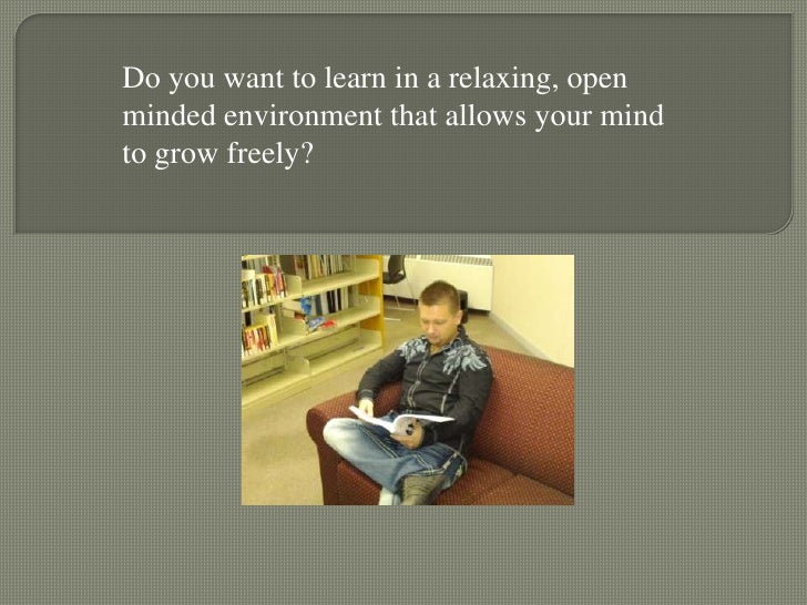 Do you want to learn in a relaxing, openminded environment that allows your mindto grow freely?