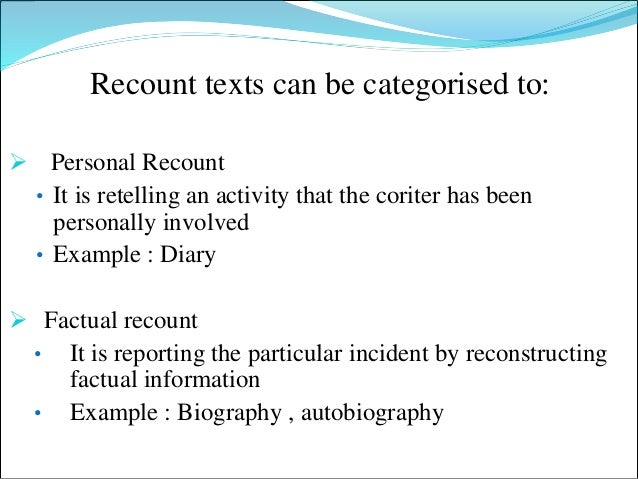 example of a factual recount What is recount 1 definition of recount recount is a text which retells events or experiences in the past its purpose is either to inform or to entertain the audience there is no complication among cinderella's conflicts with her step mother and sister are the example the conflict is the most important.