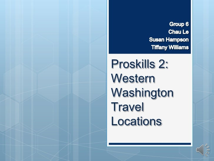 Group 6<br />Chau Le<br />Susan Hampson<br /> Tiffany Williams<br />Proskills 2: Western Washington Travel Locations<br />