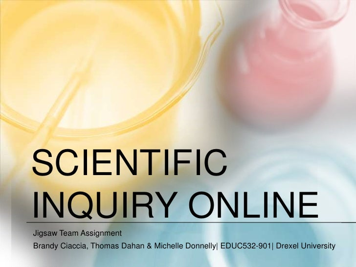 Scientific inquiry online<br />Jigsaw Team Assignment<br />Brandy Ciaccia, Thomas Dahan & Michelle Donnelly| EDUC532-901| ...