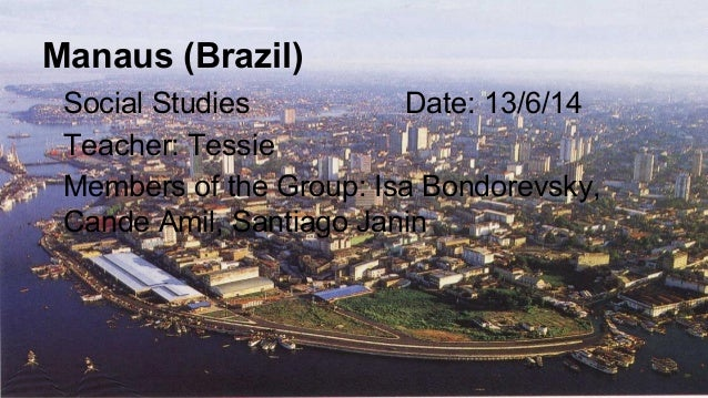 Manaus (Brazil) Social Studies Date: 13/6/14 Teacher: Tessie Members of the Group: Isa Bondorevsky, Cande Amil, Santiago J...