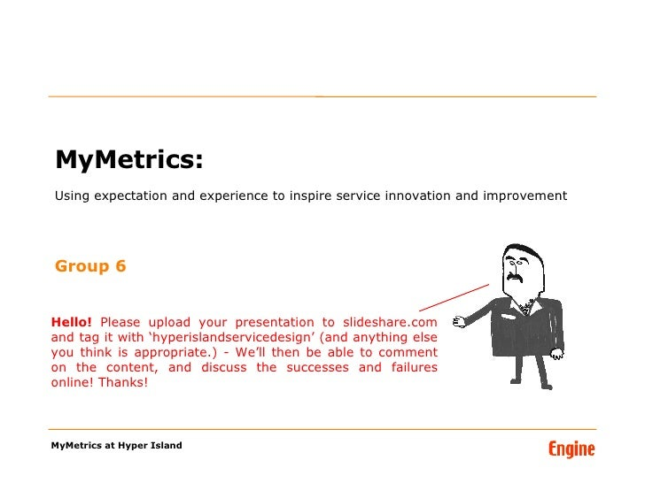 MyMetrics:  Using expectation and experience to inspire service innovation and improvement <ul><li>Group 6 </li></ul>MyMet...