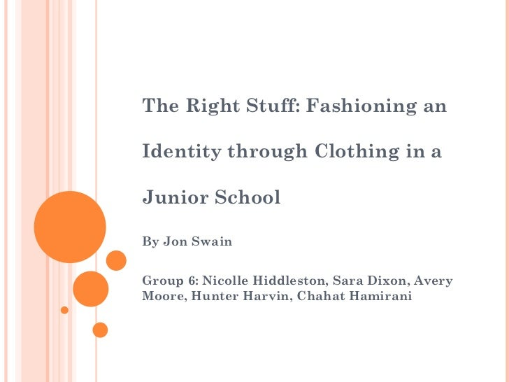 The Right Stuff: Fashioning an  Identity through Clothing in a  Junior School By Jon Swain Group 6: Nicolle Hiddleston, Sa...