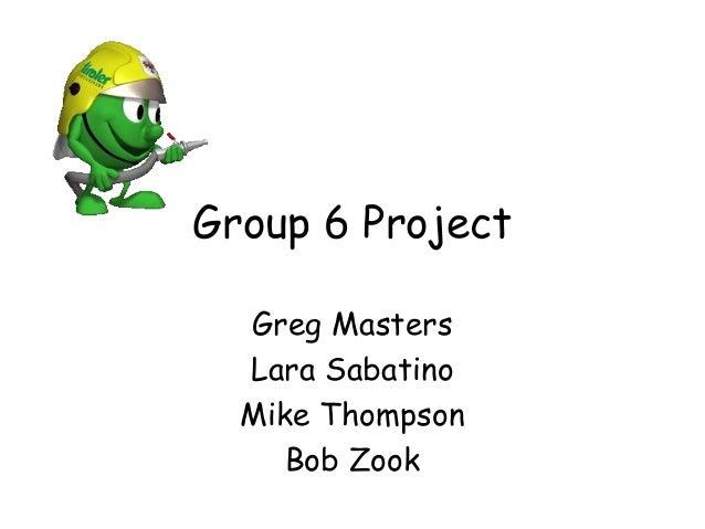 Group 6 Project Greg Masters Lara Sabatino Mike Thompson Bob Zook