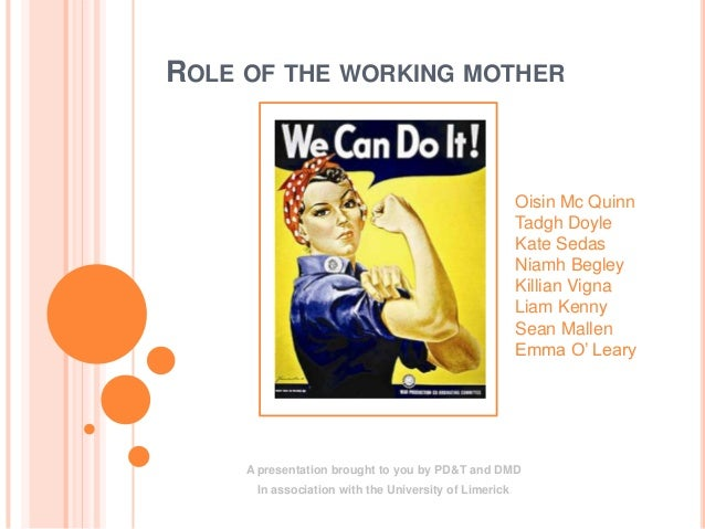ROLE OF THE WORKING MOTHERA presentation brought to you by PD&T and DMDIn association with the University of LimerickOisin...