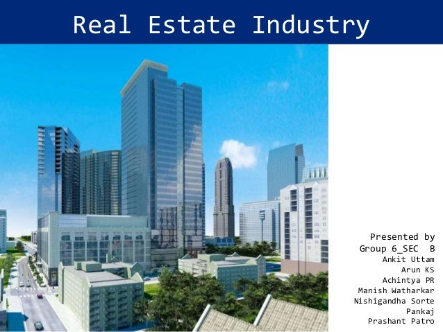 Real Estate Industry  Presented by Group 6_SEC B Ankit Uttam Arun KS Achintya PR Manish Watharkar Nishigandha Sorte Pankaj...