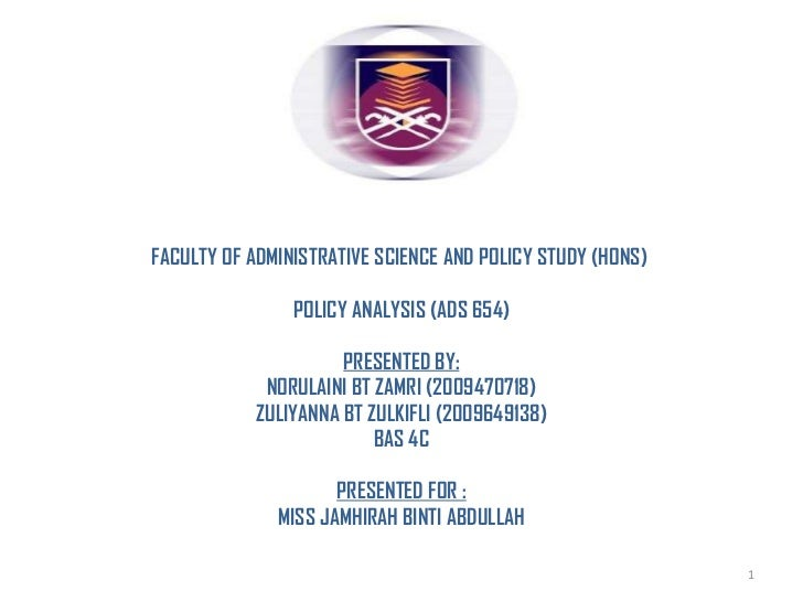 FACULTY OF ADMINISTRATIVE SCIENCE AND POLICY STUDY (HONS)  POLICY ANALYSIS (ADS 654) PRESENTED BY: NORULAINI BT ZAMRI (200...