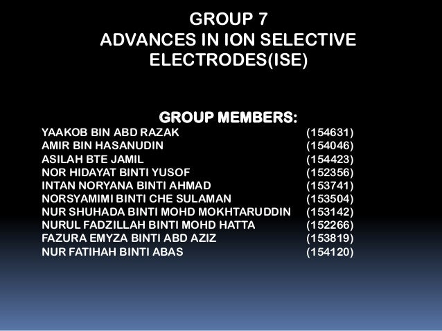 GROUP 7        ADVANCES IN ION SELECTIVE            ELECTRODES(ISE)                GROUP MEMBERS:YAAKOB BIN ABD RAZAK     ...
