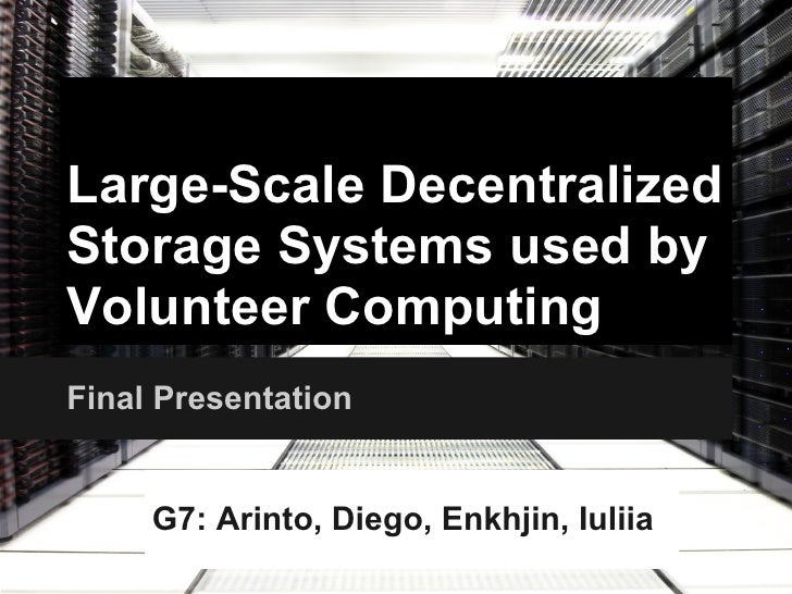 Large-Scale DecentralizedStorage Systems used byVolunteer ComputingFinal Presentation     G7: Arinto, Diego, Enkhjin, Iuliia