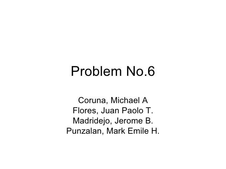Problem No.6 Coruna, Michael A Flores, Juan Paolo T. Madridejo, Jerome B. Punzalan, Mark Emile H.