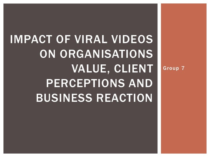 IMPACT OF VIRAL VIDEOS     ON ORGANISATIONS          VALUE, CLIENT   Group 7        PERCEPTIONS AND     BUSINESS REACTION