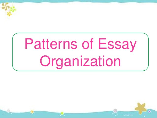 pattern organization essay It does not matter as much where these items are placed, but that they are organized in a logical manner essays, like kitchens, can also be organized in different ways there are four patterns of organization that will be discussed here however, it is important to note that these are very broad categories.