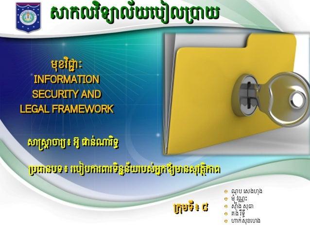 សាកលវិទ្យាល័យបបៀលប្រាយ មុខវិជ្ជាៈ INFORMATION SECURITY AND LEGAL FRAMEWORK សាស្រ្សាាចារយយ៖អូផាន់ណារិទ្ធ ប្របធានបទ្៖ ...