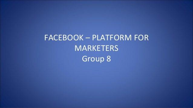 FACEBOOK – PLATFORM FOR MARKETERS Group 8