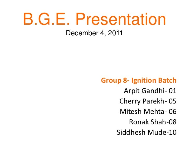 B.G.E. Presentation     December 4, 2011              Group 8- Ignition Batch                    Arpit Gandhi- 01         ...