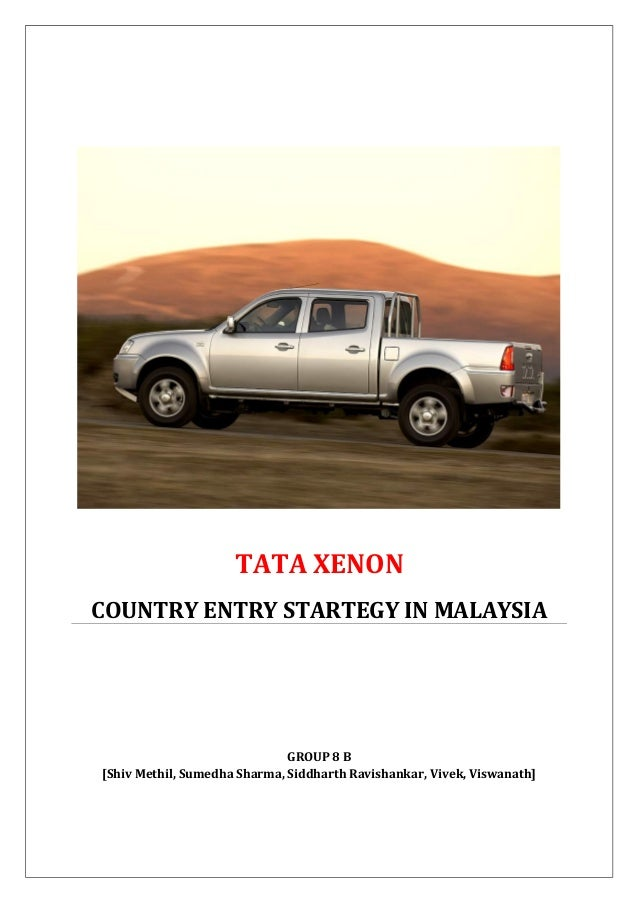 TATA XENON COUNTRY ENTRY STARTEGY IN MALAYSIA GROUP 8 B [Shiv Methil, Sumedha Sharma, Siddharth Ravishankar, Vivek, Viswan...