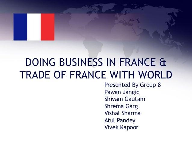 DOING BUSINESS IN FRANCE & TRADE OF FRANCE WITH WORLD Presented By Group 8 Pawan Jangid Shivam Gautam Shrema Garg Vishal S...