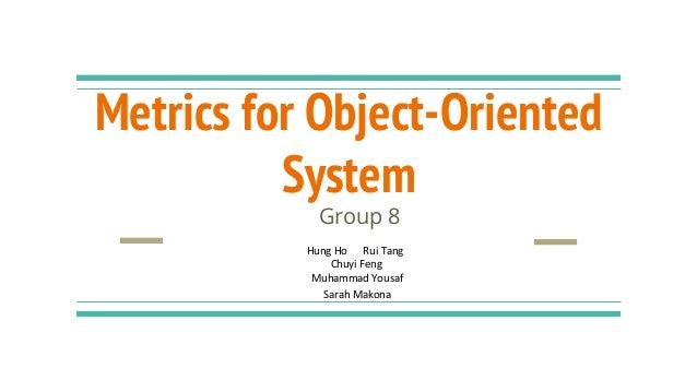 Metrics for Object-Oriented System Group 8 Hung Ho Rui Tang Chuyi Feng Muhammad Yousaf Sarah Makona