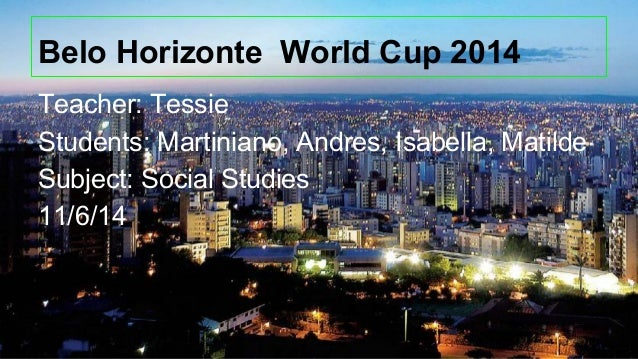 Belo Horizonte World Cup 2014 Teacher: Tessie Students: Martiniano, Andres, Isabella, Matilde Subject: Social Studies 11/6...