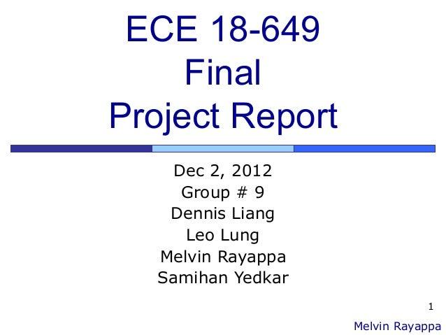 1 ECE 18-649 Final Project Report Dec 2, 2012 Group # 9 Dennis Liang Leo Lung Melvin Rayappa Samihan Yedkar Melvin Rayappa