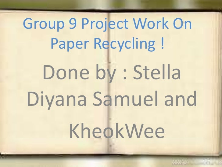 Group 9 Project Work On   Paper Recycling ! Done by : StellaDiyana Samuel and    KheokWee