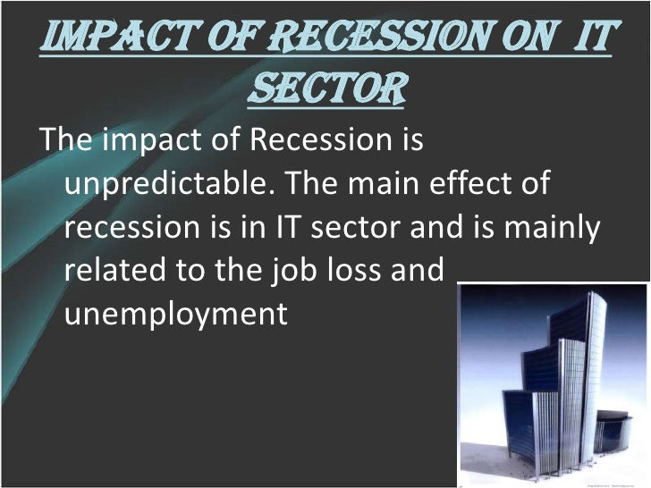impact of recession in it sector in india Markets in recession worldwide and india too: the current meltdown in the world markets is shaking the globe today impact of recession on automobile industry.