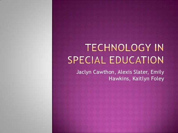 Technology in Special Education<br />Jaclyn Cawthon, Alexis Slater, Emily Hawkins, Kaitlyn Foley<br />