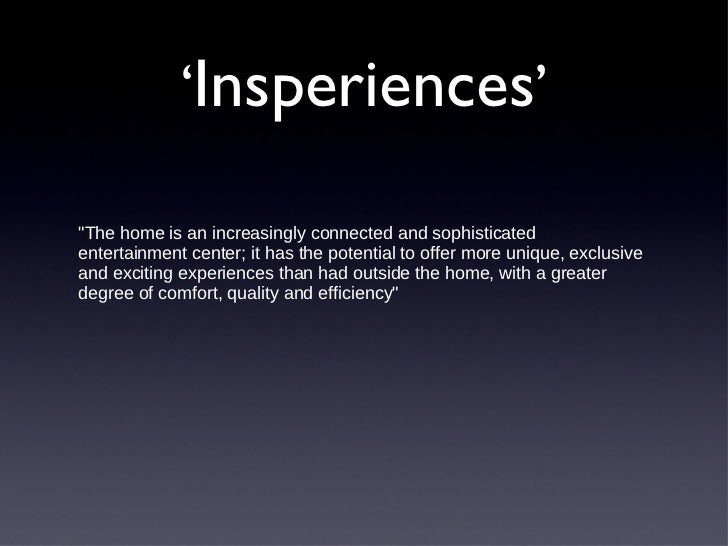 ' Insperiences ' <ul><li>&quot;The home is an increasingly connected and sophisticated entertainment center; it has the po...