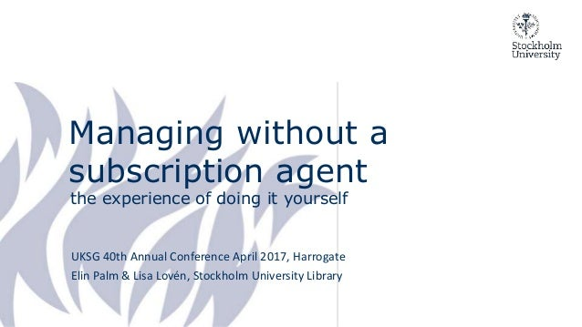 Managing without a subscription agent the experience of doing it yourself UKSG 40th Annual Conference April 2017, Harrogat...