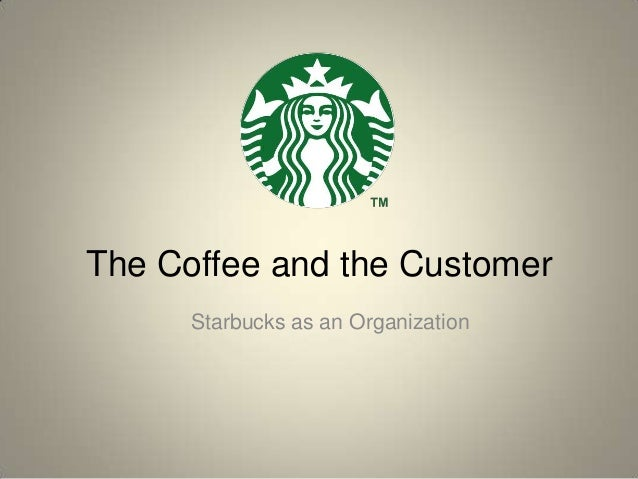 The Coffee and the Customer      Starbucks as an Organization
