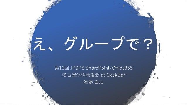 え、グループで? 第13回 JPSPS SharePoint/Office365 名古屋分科勉強会 at GeekBar 遠藤 直之