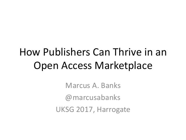 How Publishers Can Thrive in an Open Access Marketplace Marcus A. Banks @marcusabanks UKSG 2017, Harrogate