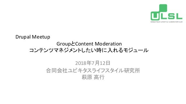 Drupal Meetup GroupとContent Moderation コンテンツマネジメントしたい時に入れるモジュール 2018年7月12日 合同会社ユビキタスライフスタイル研究所 萩原 高行