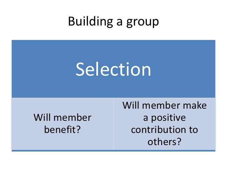 Building a group       Selection               Will member makeWill member         a positive benefit?       contribution ...