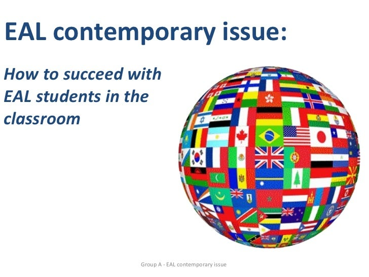 EAL contemporary issue:How to succeed withEAL students in theclassroom                Group A - EAL contemporary issue