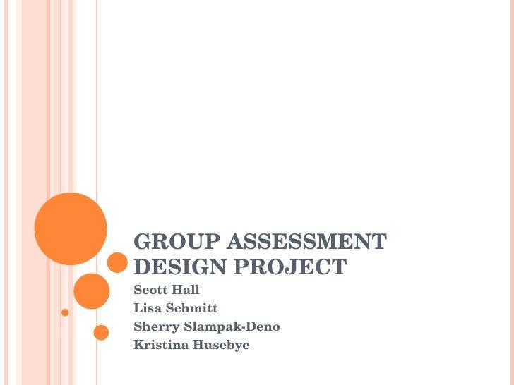 GROUP ASSESSMENT  DESIGN PROJECT Scott Hall Lisa Schmitt Sherry Slampak-Deno Kristina Husebye