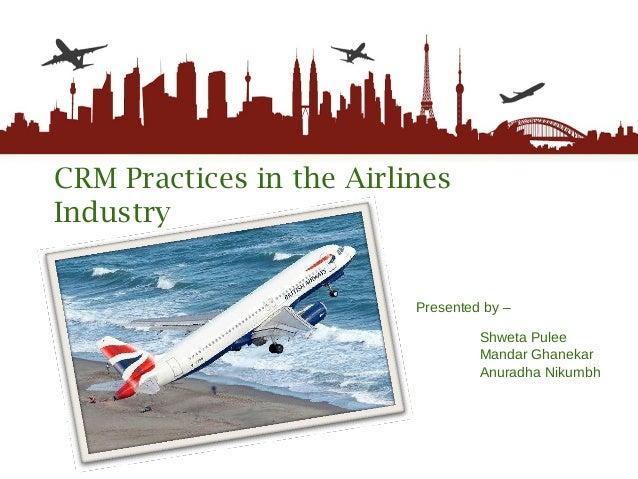 CRM Practices in the Airlines Industry Presented by –   Shweta Pulee Mandar Ghanekar Anuradha Nikumbh
