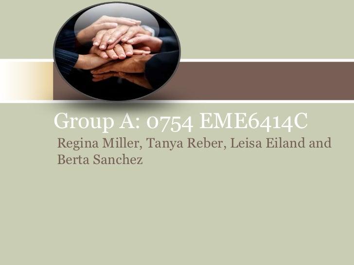 Group A: 0754 EME6414CRegina Miller, Tanya Reber, Leisa Eiland andBerta Sanchez