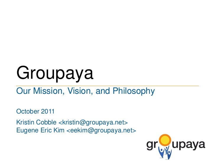 Groupaya<br />Our Mission, Vision, and Philosophy<br />October 2011<br />Kristin Cobble <kristin@groupaya.net><br />Eugene...