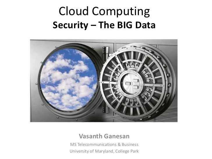Cloud ComputingSecurity – The BIG Data       Vasanth Ganesan   MS Telecommunications & Business   University of Maryland, ...