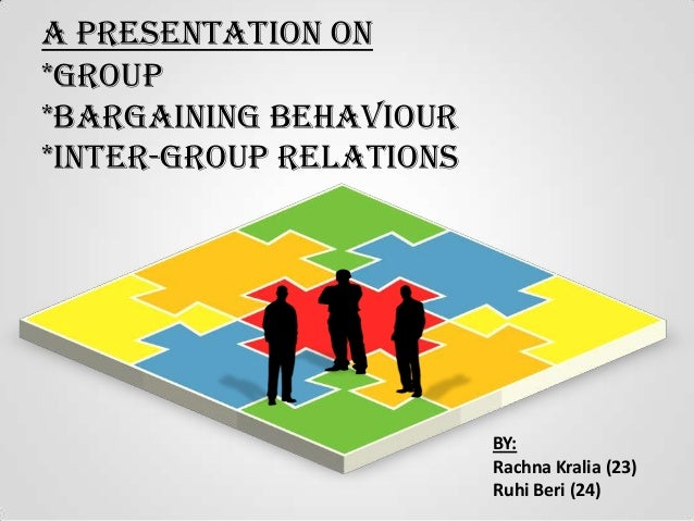 A Presentation on *Group *Bargaining Behaviour *Inter-group Relations  BY: Rachna Kralia (23) Ruhi Beri (24)