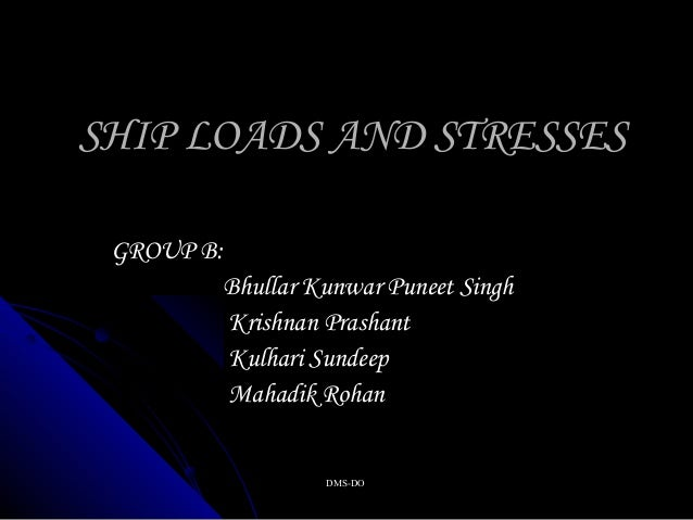 DMS-DODMS-DO SHIP LOADS AND STRESSESSHIP LOADS AND STRESSES GROUP B:GROUP B: Bhullar Kunwar Puneet SinghBhullar Kunwar Pun...