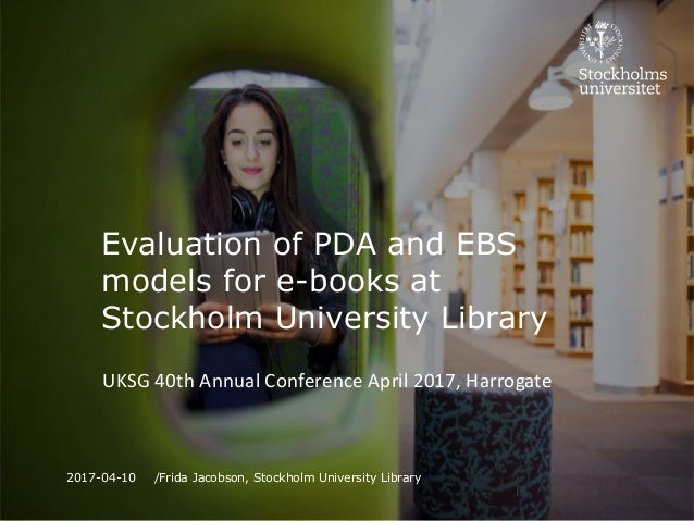 Evaluation of PDA and EBS models for e-books at Stockholm University Library UKSG 40th Annual Conference April 2017, Harro...