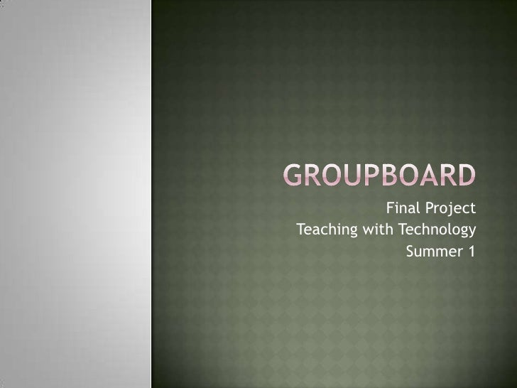 Groupboard<br />Final Project<br />Teaching with Technology<br />Summer 1<br />
