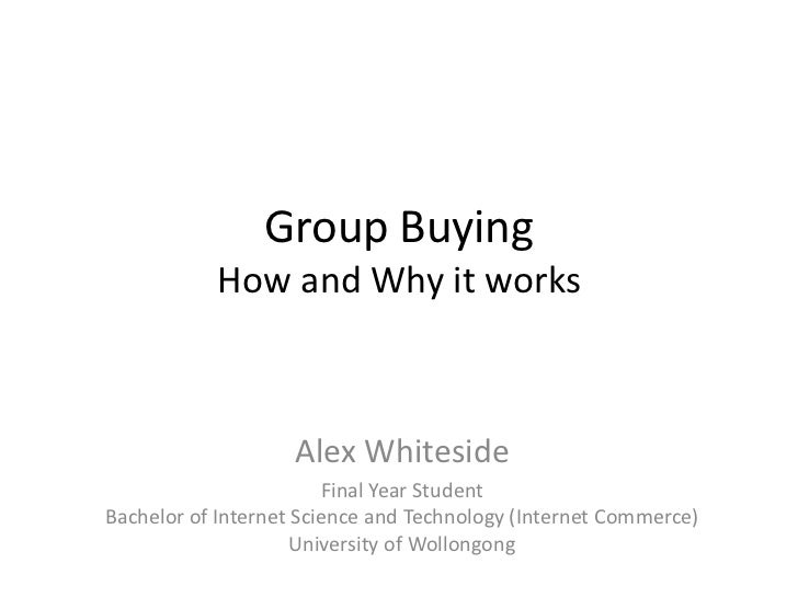 Group BuyingHow and Why it works<br />Alex Whiteside<br />Final Year StudentBachelor of Internet Science and Technology (I...