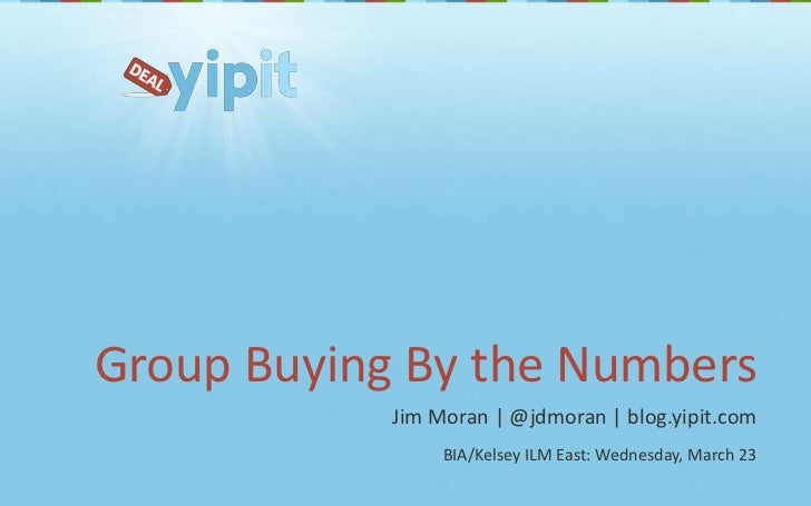 Group Buying By the Numbers<br />Jim Moran | @jdmoran | blog.yipit.com<br />BIA/Kelsey ILM East: Wednesday, March 23<br />