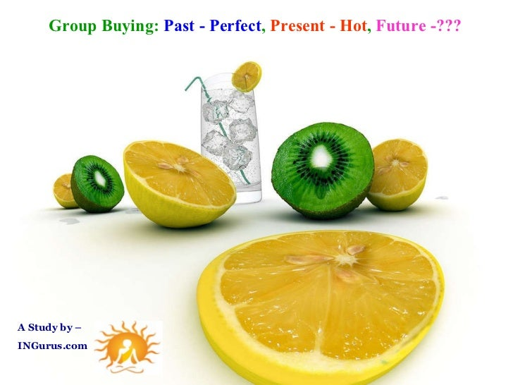 A Study by – INGurus.com  Group Buying:  Past - Perfect ,  Present - Hot ,  Future -???