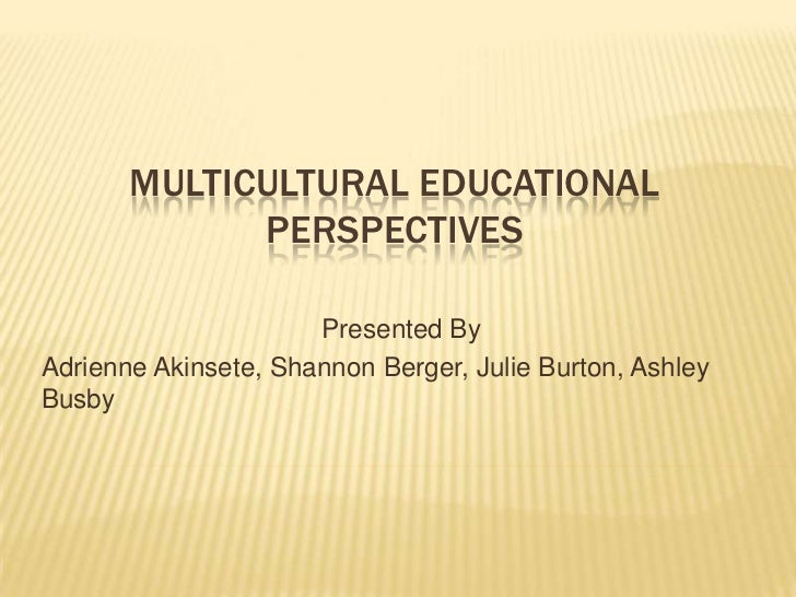 MULTICULTURAL EDUCATIONAL             PERSPECTIVES                      Presented ByAdrienne Akinsete, Shannon Berger, Jul...