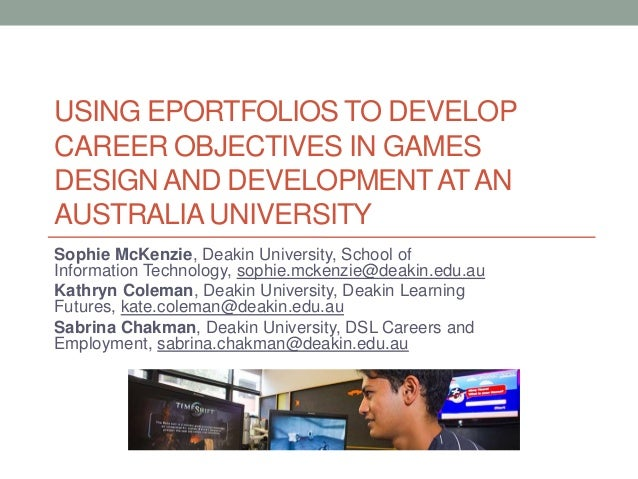 USING EPORTFOLIOS TO DEVELOP CAREER OBJECTIVES IN GAMES DESIGN AND DEVELOPMENT AT AN AUSTRALIA UNIVERSITY Sophie McKenzie,...
